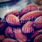 5 Ways to Help Your Family Develop Good Health Habits!