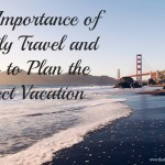 The Importance of Family Travel & How to Plan the Perfect Vacation