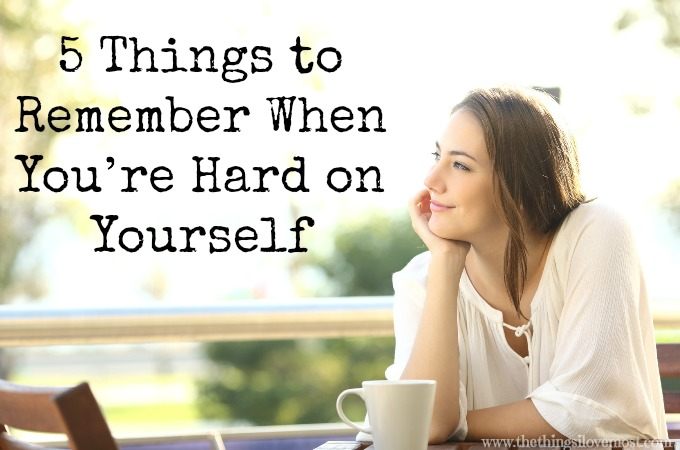 5 Things to Remember When You're Hard on Yourself {Guest Post}