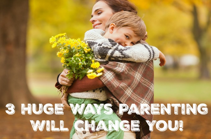 3 Huge Ways Parenting Will Change You {Guest Blogger}